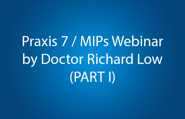 Praxis 7 / MIPs Webinar by Doctor Richard Low (PART I)